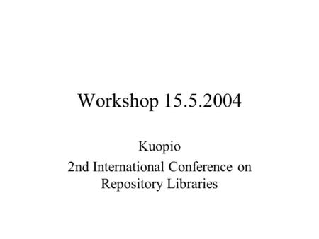 Workshop 15.5.2004 Kuopio 2nd International Conference on Repository Libraries.