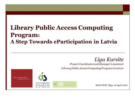 Library Public Access Computing Program : A Step Towards eParticipation in Latvia Līga Kursīte Project Coordinator and Manager's Assistant Library Public.