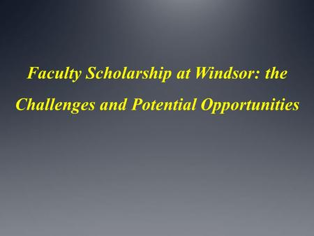 Faculty Scholarship at Windsor: the Challenges and Potential Opportunities.