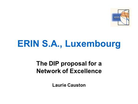 ERIN S.A., Luxembourg The DIP proposal for a Network of Excellence Laurie Causton.