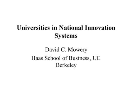 Universities in National Innovation Systems David C. Mowery Haas School of Business, UC Berkeley.