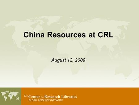 China Resources at CRL August 12, 2009. CRL Global Resources 253 academic and independent research libraries.