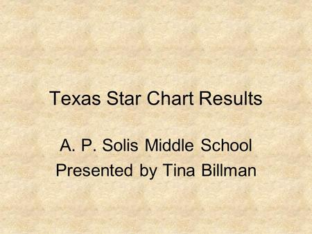 Texas Star Chart Results A. P. Solis Middle School Presented by Tina Billman.