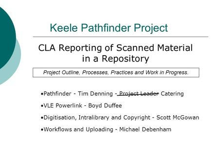 Keele Pathfinder Project CLA Reporting of Scanned Material in a Repository Pathfinder - Tim Denning - Project Leader Catering VLE Powerlink - Boyd Duffee.