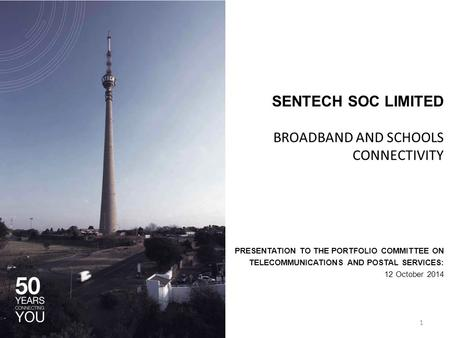 SENTECH SOC LIMITED BROADBAND AND SCHOOLS CONNECTIVITY PRESENTATION TO THE PORTFOLIO COMMITTEE ON TELECOMMUNICATIONS AND POSTAL SERVICES: 12 October 2014.