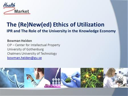 Market Health The (Re)New(ed) Ethics of Utilization IPR and The Role of the University in the Knowledge Economy Bowman Heiden CIP – Center for Intellectual.