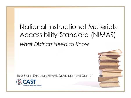 National Instructional Materials Accessibility Standard (NIMAS) What Districts Need to Know Skip Stahl, Director, NIMAS Development Center.