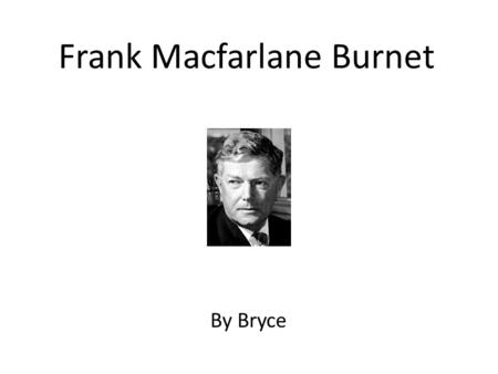 Frank Macfarlane Burnet By Bryce. Personal Profile Sir Frank Macfarlane Burnet was born in Traralgon, Victoria on September 3 rd and died aged 85 on the.