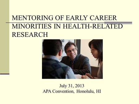 July 31, 2013 APA Convention, Honolulu, HI MENTORING OF EARLY CAREER MINORITIES IN HEALTH-RELATED RESEARCH.