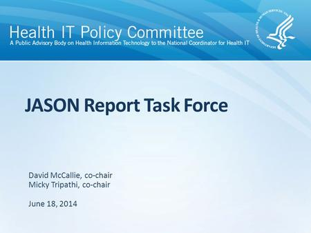 JASON Report Task Force June 18, 2014 David McCallie, co-chair Micky Tripathi, co-chair.