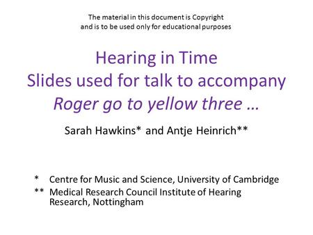 Hearing in Time Slides used for talk to accompany Roger go to yellow three … Sarah Hawkins* and Antje Heinrich** *Centre for Music and Science, University.