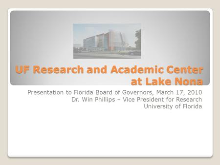 UF Research and Academic Center at Lake Nona Presentation to Florida Board of Governors, March 17, 2010 Dr. Win Phillips – Vice President for Research.