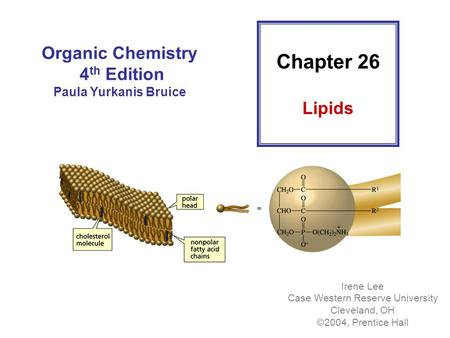 Organic Chemistry 4 th Edition Paula Yurkanis Bruice Irene Lee Case Western Reserve University Cleveland, OH ©2004, Prentice Hall Chapter 26 Lipids.