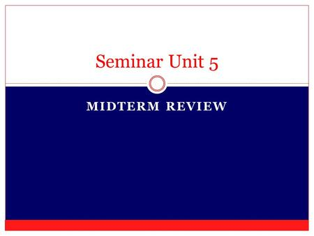 MIDTERM REVIEW Seminar Unit 5. GET YOUR BOOK AND A PEN AND/OR HIGHLIGHTER.