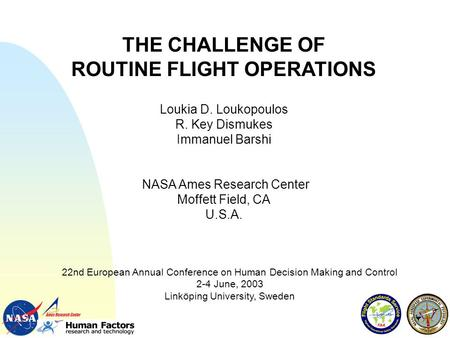 THE CHALLENGE OF ROUTINE FLIGHT OPERATIONS Loukia D. Loukopoulos R. Key Dismukes Immanuel Barshi NASA Ames Research Center Moffett Field, CA U.S.A. 22nd.
