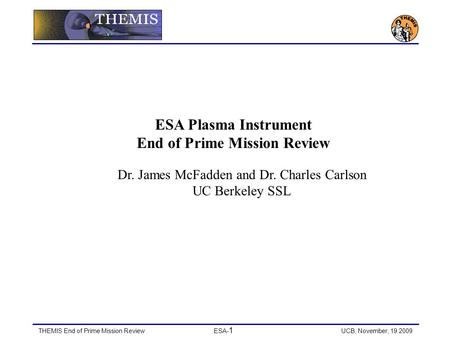 THEMIS End of Prime Mission ReviewESA- 1 UCB, November, 19 2009 ESA Plasma Instrument End of Prime Mission Review Dr. James McFadden and Dr. Charles Carlson.