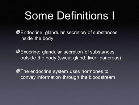 Some Definitions I Endocrine: glandular secretion of substances inside the body Exocrine: glandular secretion of substances outside the body (sweat gland,