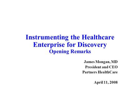 Instrumenting the Healthcare Enterprise for Discovery Opening Remarks James Mongan, MD President and CEO Partners HealthCare April 11, 2008.