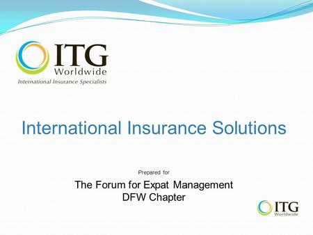 International Insurance Solutions Prepared for The Forum for Expat Management DFW Chapter.