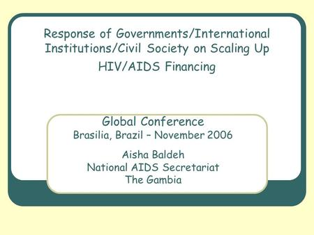 Response of Governments/International Institutions/Civil Society on Scaling Up HIV/AIDS Financing Global Conference Brasilia, Brazil – November 2006 Aisha.