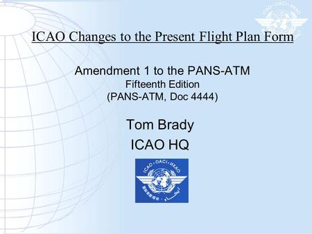 ICAO Changes to the Present Flight Plan Form Amendment 1 to the PANS-ATM Fifteenth Edition (PANS-ATM, Doc 4444) Tom Brady ICAO HQ.