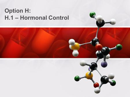 Option H: H.1 – Hormonal Control. Hormones Chemical messenger secreted directly into the bloodstream –Secreted by endocrine cells or neurosecretory cells.
