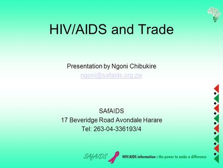 HIV/AIDS and Trade Presentation by Ngoni Chibukire SAfAIDS 17 Beveridge Road Avondale Harare Tel: 263-04-336193/4.