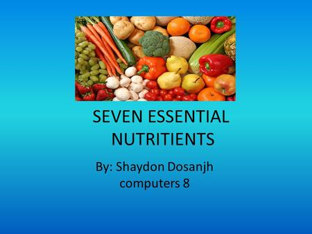 SEVEN ESSENTIAL NUTRITIENTS By: Shaydon Dosanjh computers 8.