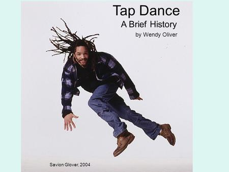 Tap Dance A Brief History by Wendy Oliver Savion Glover, 2004.