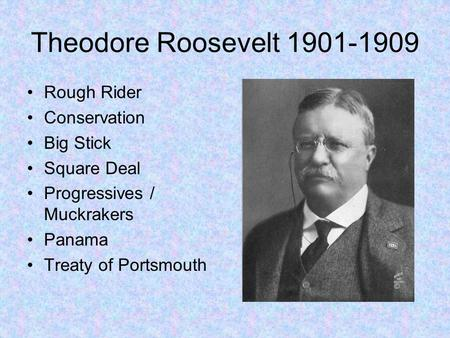 Theodore Roosevelt 1901-1909 Rough Rider Conservation Big Stick Square Deal Progressives / Muckrakers Panama Treaty of Portsmouth.