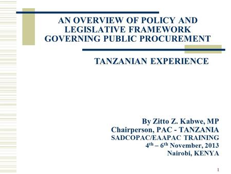 1 AN OVERVIEW OF POLICY AND LEGISLATIVE FRAMEWORK GOVERNING PUBLIC PROCUREMENT By Zitto Z. Kabwe, MP Chairperson, PAC - TANZANIA SADCOPAC/EAAPAC TRAINING.