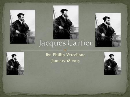 By: Phillip Vercellone January-18-2013. Jacques Cartier was born 1491 in Saint-Malo, France. Not much was know about his childhood but some people think.