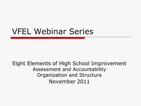 VFEL Webinar Series Eight Elements of High School Improvement Assessment and Accountability Organization and Structure November 2011.