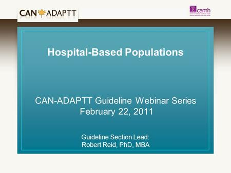 Hospital-Based Populations CAN-ADAPTT Guideline Webinar Series February 22, 2011 Guideline Section Lead: Robert Reid, PhD, MBA.