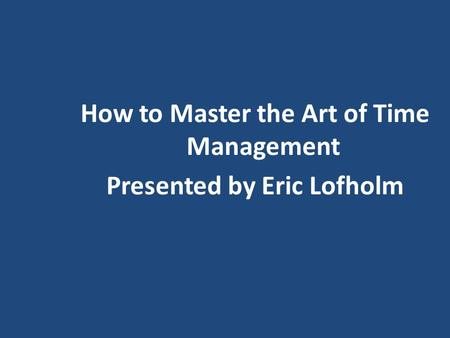How to Master the Art of Time Management Presented by Eric Lofholm.