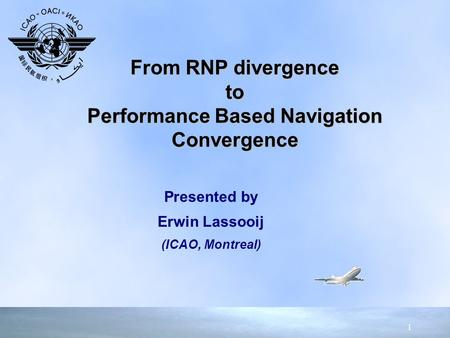 1 Presented by Erwin Lassooij (ICAO, Montreal) Presented by Erwin Lassooij (ICAO, Montreal) From RNP divergence to Performance Based Navigation Convergence.