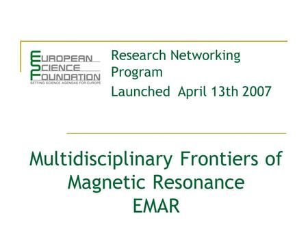 Multidisciplinary Frontiers of Magnetic Resonance EMAR Research Networking Program Launched April 13th 2007.