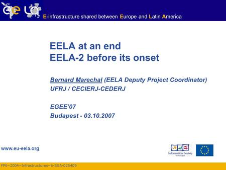 FP6−2004−Infrastructures−6-SSA-026409 www.eu-eela.org E-infrastructure shared between Europe and Latin America EELA at an end EELA-2 before its onset Bernard.