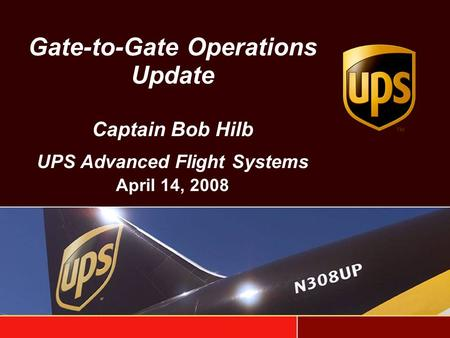 Gate-to-Gate Operations Update Captain Bob Hilb UPS Advanced Flight Systems April 14, 2008.