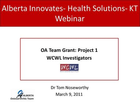 Alberta Innovates- Health Solutions- KT Webinar OA Team Grant: Project 1 WCWL Investigators Dr Tom Noseworthy March 9, 2011.