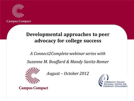 Developmental approaches to peer advocacy for college success A Connect2Complete webinar series with Suzanne M. Bouffard & Mandy Savitz-Romer August –