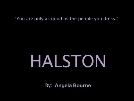 "HALSTON By : Angela Bourne ""You are only as good as the people you dress."""