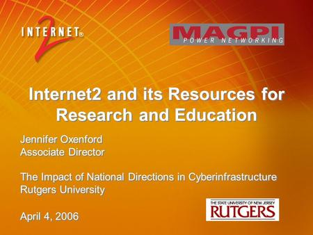 Internet2 and its Resources for Research and Education Jennifer Oxenford Associate Director The Impact of National Directions in Cyberinfrastructure Rutgers.
