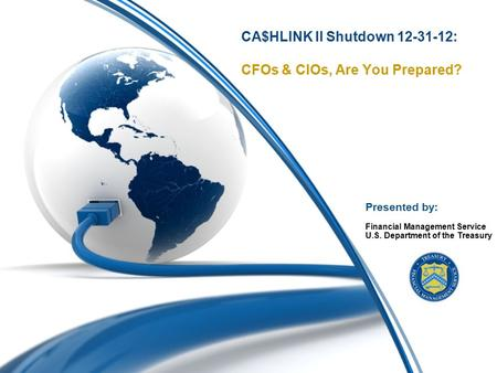 0 CA$HLINK II Shutdown 12-31-12: CFOs & CIOs, Are You Prepared? Financial Management Service U.S. Department of the Treasury Presented by: