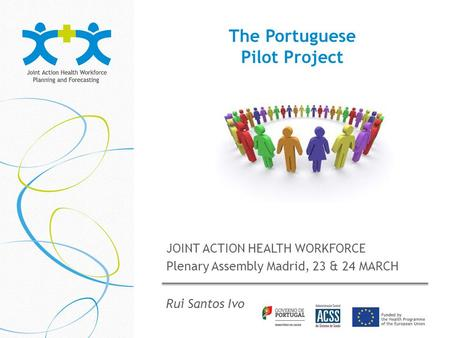The Portuguese Pilot Project JOINT ACTION HEALTH WORKFORCE Plenary Assembly Madrid, 23 & 24 MARCH Rui Santos Ivo.