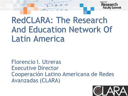 RedCLARA: The Research And Education Network Of Latin America Florencio I. Utreras Executive Director Cooperación Latino Americana de Redes Avanzadas (CLARA)
