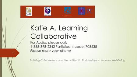 Katie A. Learning Collaborative For Audio, please call: 1-888-398-2342 Participant code: 708638 Please mute your phone Building Child Welfare and Mental.