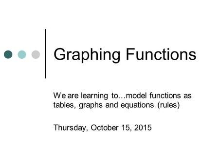 Graphing Functions We are learning to…model functions as tables, graphs and equations (rules) Thursday, October 15, 2015.
