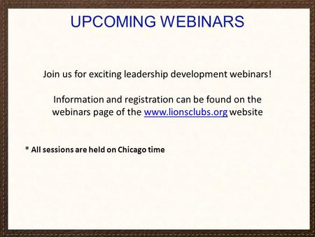 UPCOMING WEBINARS Join us for exciting leadership development webinars! Information and registration can be found on the webinars page of the www.lionsclubs.org.