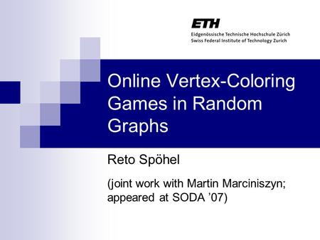 Online Vertex-Coloring Games in Random Graphs Reto Spöhel (joint work with Martin Marciniszyn; appeared at SODA '07)